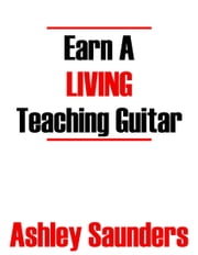Earn A Living Teaching Guitar ebook by Ashley Saunders