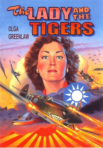 The Lady and the Tigers: The Story of the Remarkable Woman Who Served with the Flying Tigers in Burma and China, 1941-1942 ebook by Olga Greenlaw