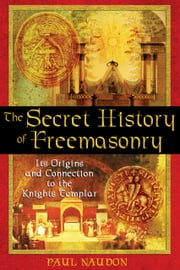 The Secret History of Freemasonry - Its Origins and Connection to the Knights Templar ebook by Paul Naudon