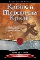 Raising a Modern-Day Knight - A Father's Role in Guiding His Son to Authentic Manhood ebook by Robert Lewis