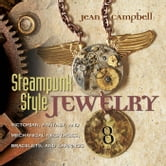 Steampunk Style Jewelry: Victorian, Fantasy, and Mechanical Necklaces, Bracelets, and Earrings - Victorian, Fantasy, and Mechanical Necklaces, Bracelets, and Earrings ebook by Jean Campbell