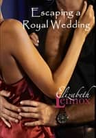 Escaping a Royal Wedding ebook by Elizabeth Lennox