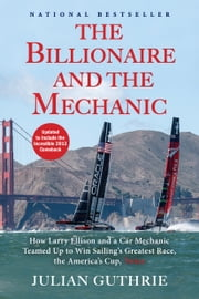 The Billionaire and the Mechanic - How Larry Ellison and a Car Mechanic Teamed Up to Win Sailing's Greatest Race, The America's Cup ebook by Julian Guthrie