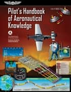 Pilot's Handbook of Aeronautical Knowledge - FAA-H-8083-25B ebook by Federal Aviation Administration (FAA)/Aviation Supplies & Academics (ASA)