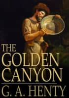 The Golden Canyon - Including The Golden Canyon and The Stone Chest ebook by G. A. Henty
