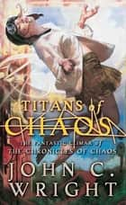 Titans of Chaos - The Fantastic Climax of the Chronicles of Chaos ebook by John C. Wright