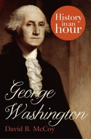 George Washington: History in an Hour ebook by David B. McCoy