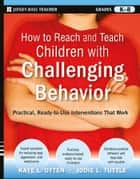 How to Reach and Teach Children with Challenging Behavior (K-8) - Practical, Ready-to-Use Interventions That Work ebook by Kaye Otten, Jodie Tuttle