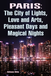 Paris: The City of Lights, Love and Arts, Pleasant Days and Magical Nights ebook by Hellmans White