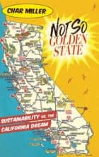Not So Golden State - Sustainability vs. the California Dream ebook by Char Miller