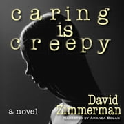 Caring Is Creepy - A Novel audiobook by David Zimmerman