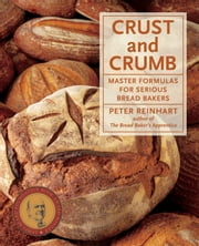 Crust and Crumb - Master Formulas for Serious Bread Bakers ebook by Peter Reinhart