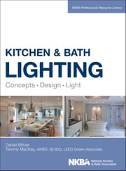 Kitchen and Bath Lighting - Concept, Design, Light ebook by Dan Blitzer,Tammy Mackay,NKBA (National Kitchen and Bath Association)