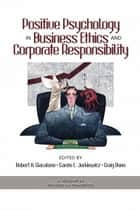 Positive Psychology in Business Ethics and Corporate Responsibility ebook by Robert A. Giacalone, Carole L. Jurkiewicz, Craig Dunn