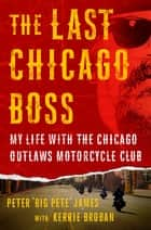 The Last Chicago Boss - My Life with the Chicago Outlaws Motorcycle Club 電子書 by Kerrie Droban, Peter 'Big Pete' James