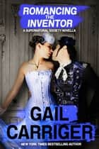 Romancing the Inventor - A Supernatural Society Novella eBook by Gail Carriger