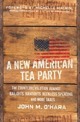 A New American Tea Party - The Counterrevolution Against Bailouts, Handouts, Reckless Spending, and More Taxes ebook by John M. O'Hara