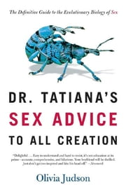 Dr. Tatiana's Sex Advice to All Creation - The Definitive Guide to the Evolutionary Biology of Sex ebook by Olivia Judson