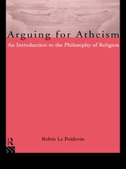 Arguing for Atheism - An Introduction to the Philosophy of Religion ebook by Robin Le Poidevin