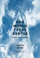 One World Trade Center - Biography of the Building ebook by Judith Dupré