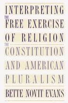 Interpreting the Free Exercise of Religion - The Constitution and American Pluralism ebook by Bette Novit Evans