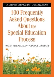 100 Frequently Asked Questions About the Special Education Process - A Step-by-Step Guide for Educators ebook by Roger Pierangelo,George A. Giuliani