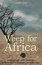 Weep for Africa - A Rhodesian Light Infantry Paratrooper's Farewell to Innocence ebook by Jeremy Hall