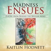 Madness Ensues: Poetry from Behind the Bipolar Mind ebook by Kaitlin Hodnett