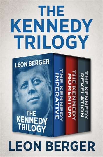 The Kennedy Trilogy - The Kennedy Imperative, The Kennedy Momentum, and The Kennedy Revelation ebook by Leon Berger