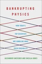 Bankrupting Physics - How Today's Top Scientists are Gambling Away Their Credibility ebook by Alexander Unzicker, Sheilla Jones