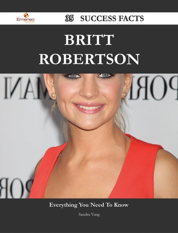 Britt Robertson 35 Success Facts - Everything you need to know about Britt Robertson ebook by Sandra Vang