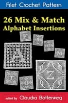26 Mix & Match Alphabet Insertions Filet Crochet Pattern - Complete Instructions and Chart ebook by Claudia Botterweg, Ethel Herrick Stetson