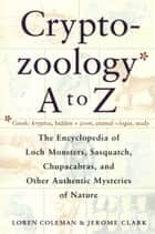 Cryptozoology A To Z - The Encyclopedia Of Loch Monsters Sasquatch Chupacabras And Other Authentic M ebook by Loren Coleman, Jerome Clark
