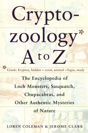 Cryptozoology A To Z - The Encyclopedia Of Loch Monsters Sasquatch Chupacabras And Other Authentic M ebook by Loren Coleman,Jerome Clark
