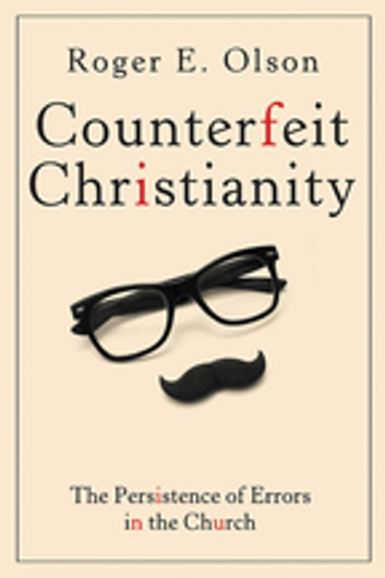 Counterfeit Christianity - The Persistence of Errors in the Church ebook by Roger E. Olson