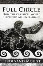 Full Circle - How the Classical World Came Back to Us ebook by Ferdinand Mount