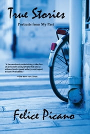 True Stories: Portraits from My Past ebook by Felice Picano