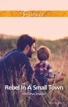 Rebel In A Small Town ebook by Kristina Knight