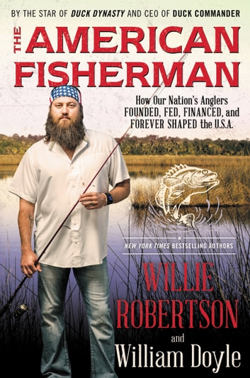 The American Fisherman - How Our Nation's Anglers Founded, Fed, Financed, and Forever Shaped the U.S.A. ebook by Willie Robertson,William Doyle