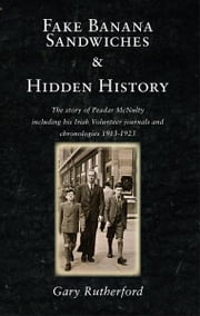 Fake Banana Sandwiches & Hidden History: The story of Peadar McNulty including his Irish Volunteer journals and chronologies 1913-1923 ebook by Gary Rutheerford