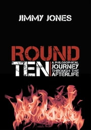 Round Ten - A Philosophical Journey Through the Afterlife ebook by Jimmy Jones