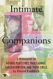 Intimate Companions - A Triography of George Platt Lynes, Paul Cadmus, Lincoln Kirstein, and Their Circle ebook by David Leddick