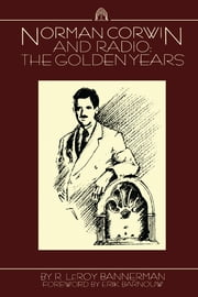 Norman Corwin and Radio - The Golden Years ebook by R. Leroy Bannerman