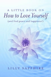A Little Book on How to Love Yourself (and find peace and happiness!) ebook by Lilly Sapphire
