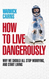 How to Live Dangerously - Why we should all stop worrying, and start living ebook by Warwick Cairns