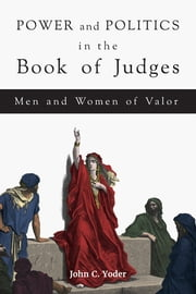 Power and Politics in the Book of Judges - Men and Women of Valor ebook by John C. Yoder