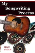 My Songwriting Process ebook by Mike Diehm