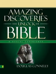 Amazing Discoveries That Unlock the Bible - A Visual Experience ebook by Douglas Connelly