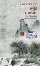 Landscape with Traveler - The Pillow Book of Francis Reeves ebook by Barry Gifford