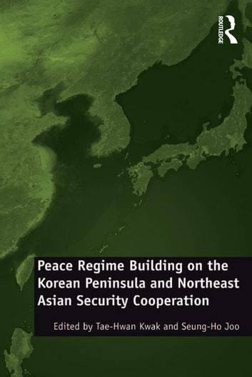 Peace Regime Building on the Korean Peninsula and Northeast Asian Security Cooperation ebook by Seung-Ho Joo
